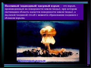 Наземный (надводный) ядерный взрыв — это взрыв, произведенный на поверхности