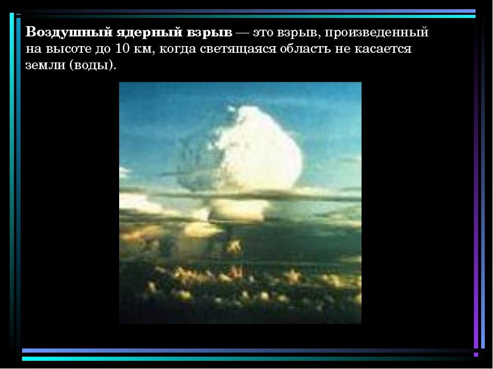 Воздушный ядерный взрыв — это взрыв, произведенный на высоте до 10 км, когда...