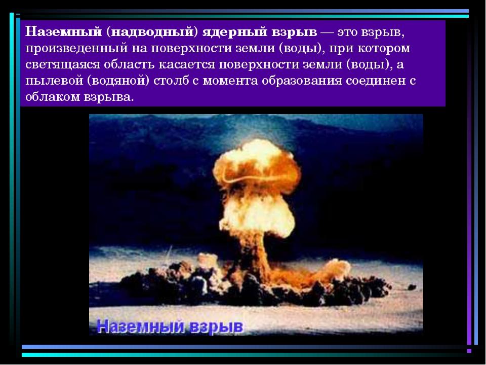 Наземный (надводный) ядерный взрыв — это взрыв, произведенный на поверхности...