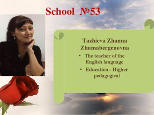 School №53 Tazhieva Zhanna Zhumabergenovna Education - Higher pedagogical The
