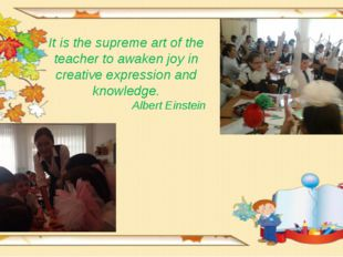 It is the supreme art of the teacher to awaken joy in creative expression and