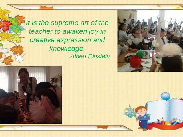 It is the supreme art of the teacher to awaken joy in creative expression and...
