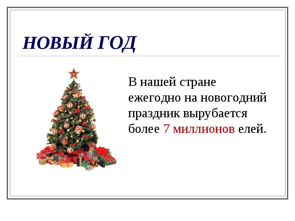 НОВЫЙ ГОД В нашей стране ежегодно на новогодний праздник вырубается более 7 м...