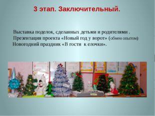 3 этап. Заключительный. Новогодний праздник «В гости к елочки». Выставка поде
