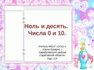 Ноль и десять. Числа 0 и 10. Учитель МБОУ «ООШ с. Ключи Базарно – Карабулакск