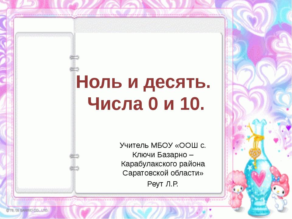 Ноль и десять. Числа 0 и 10. Учитель МБОУ «ООШ с. Ключи Базарно – Карабулакск...