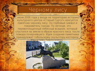 Черному лису С июня 2006 года у входа на территорию историко-культурного цен