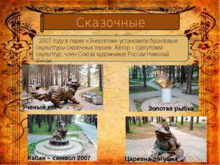 Сказочные Ученый кот Золотая рыбка  2007 году в парке «Энергетик» установил