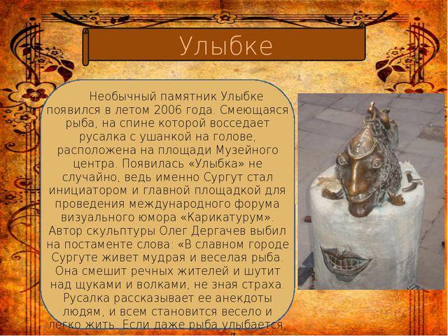 Улыбке Необычный памятник Улыбке появился в летом 2006 года. Смеющаяся рыба,...