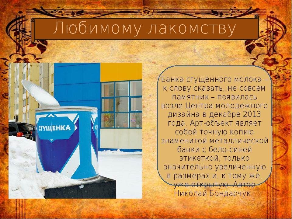 Банка сгущенного молока – к слову сказать, не совсем памятник – появилась во...
