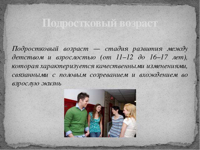 Подростковый возраст — стадия развития между детством и взрослостью (от 11–1...