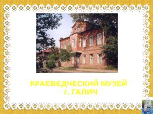 КРАЕВЕДЧЕСКИЙ МУЗЕЙ г. ГАЛИЧ