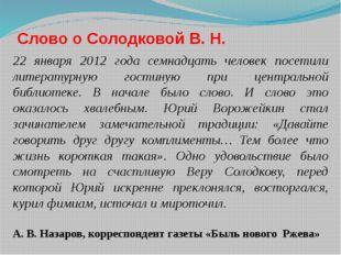 Слово о Солодковой В. Н. 22 января 2012 года семнадцать человек посетили лите