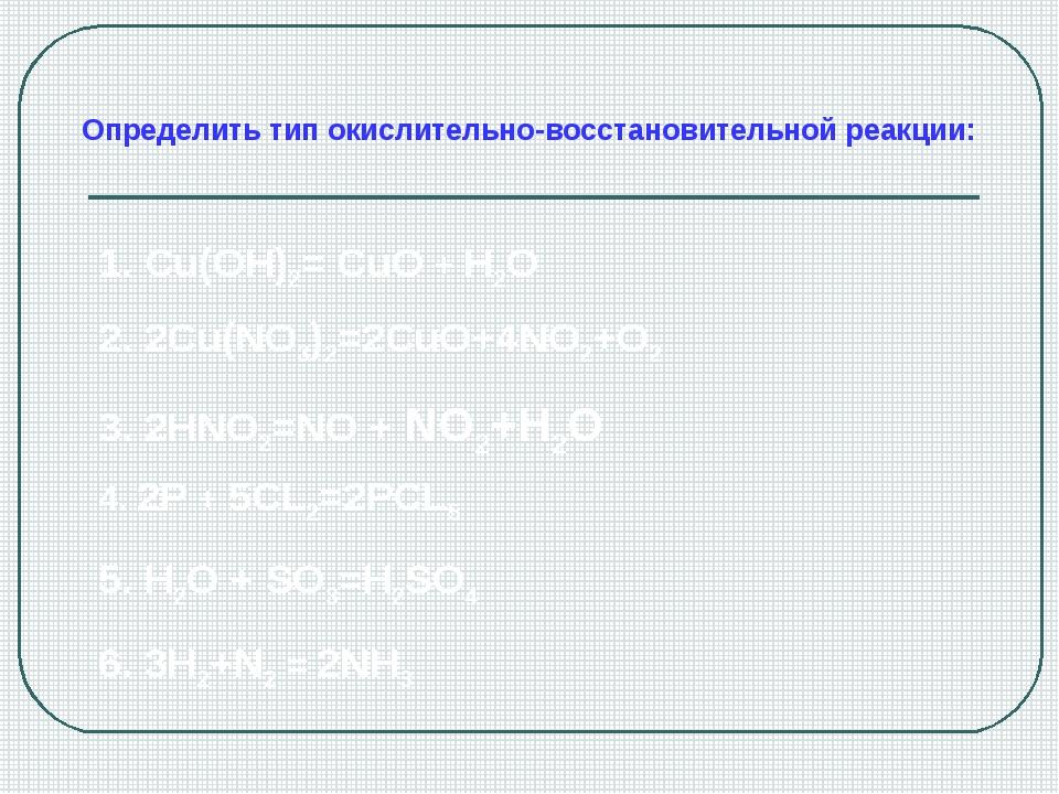 Определить тип окислительно-восстановительной реакции: 1. Cu(OH)2= CuO + H2O...
