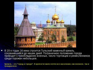 В 20-х годах 16 века строится Тульский каменный кремль, сохранившийся до наш