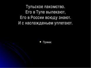 Тульское лакомство. Его в Туле выпекают, Его в России всюду знают. И с наслаж