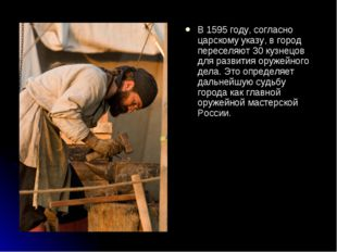 В 1595 году, согласно царскому указу, в город переселяют 30 кузнецов для разв