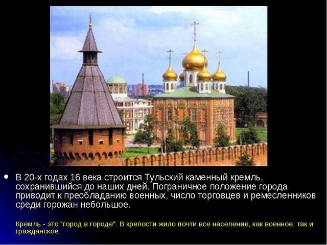 В 20-х годах 16 века строится Тульский каменный кремль, сохранившийся до наш...