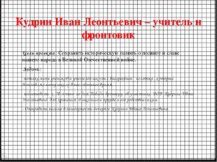 Кудрин Иван Леонтьевич – учитель и фронтовик Цель проекта : Сохранить историч