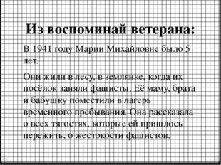 В 1941 году Марии Михайловне было 5 лет. Они жили в лесу, в землянке, когда и