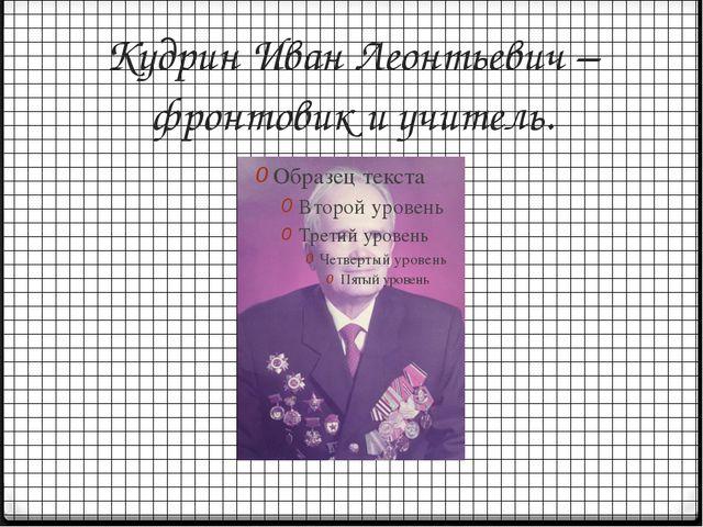 Кудрин Иван Леонтьевич – фронтовик и учитель.