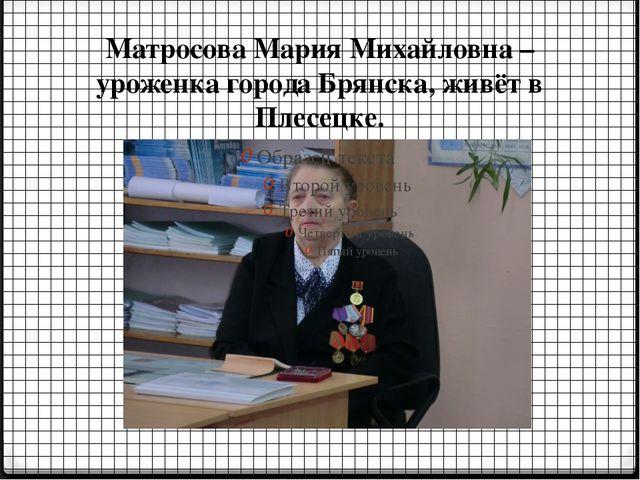 Матросова Мария Михайловна – уроженка города Брянска, живёт в Плесецке.