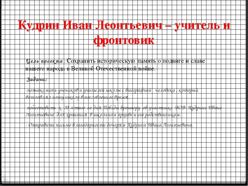 Кудрин Иван Леонтьевич – учитель и фронтовик Цель проекта : Сохранить историч...