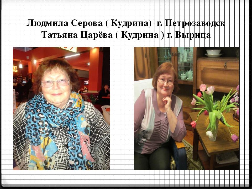Людмила Серова ( Кудрина) г. Петрозаводск Татьяна Царёва ( Кудрина ) г. Вырица