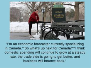 """I'm an economic forecaster currently specializing in Canada.""""So what's up n"