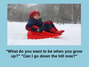 """What do you want to be when you grow up?"" ""Can I go down the hill now?"""