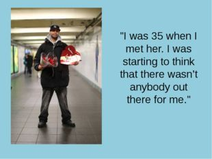 """I was 35 when I met her. I was starting to think that there wasn't anybody"