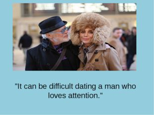 """It can be difficult dating a man who loves attention."""