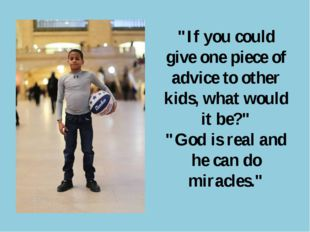 """If you could give one piece of advice to other kids, what would it be?"" ""God"