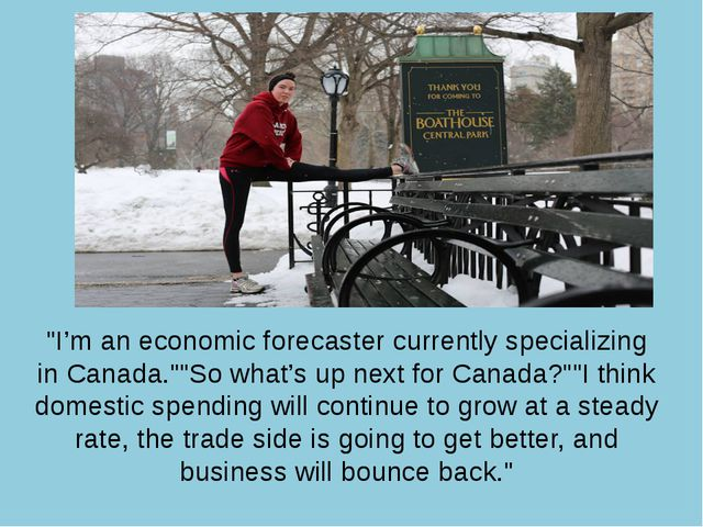 """I'm an economic forecaster currently specializing in Canada.""""So what's up n..."