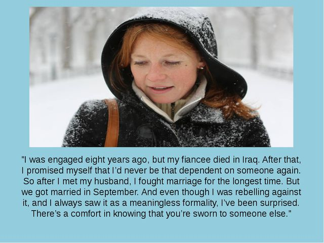 """I was engaged eight years ago, but my fiancee died in Iraq. After that, I pr..."