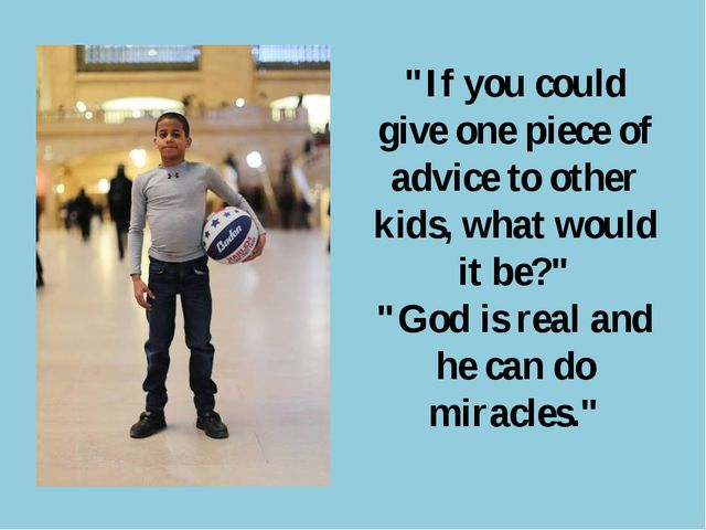 """If you could give one piece of advice to other kids, what would it be?"" ""God..."