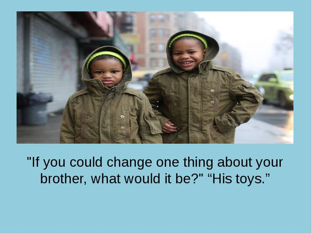 """If you could change one thing about your brother, what would it be?"" ""His to..."