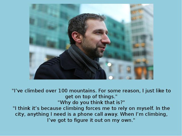 """I've climbed over 100 mountains. For some reason, I just like to get on top..."
