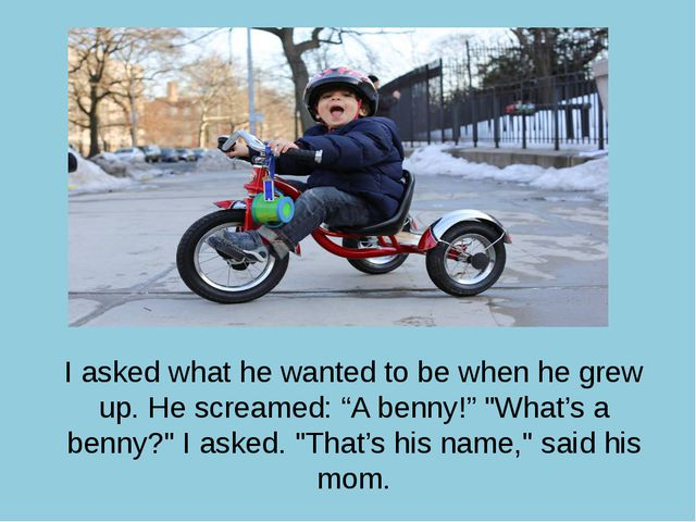 "I asked what he wanted to be when he grew up. He screamed: ""A benny!"" ""What's..."