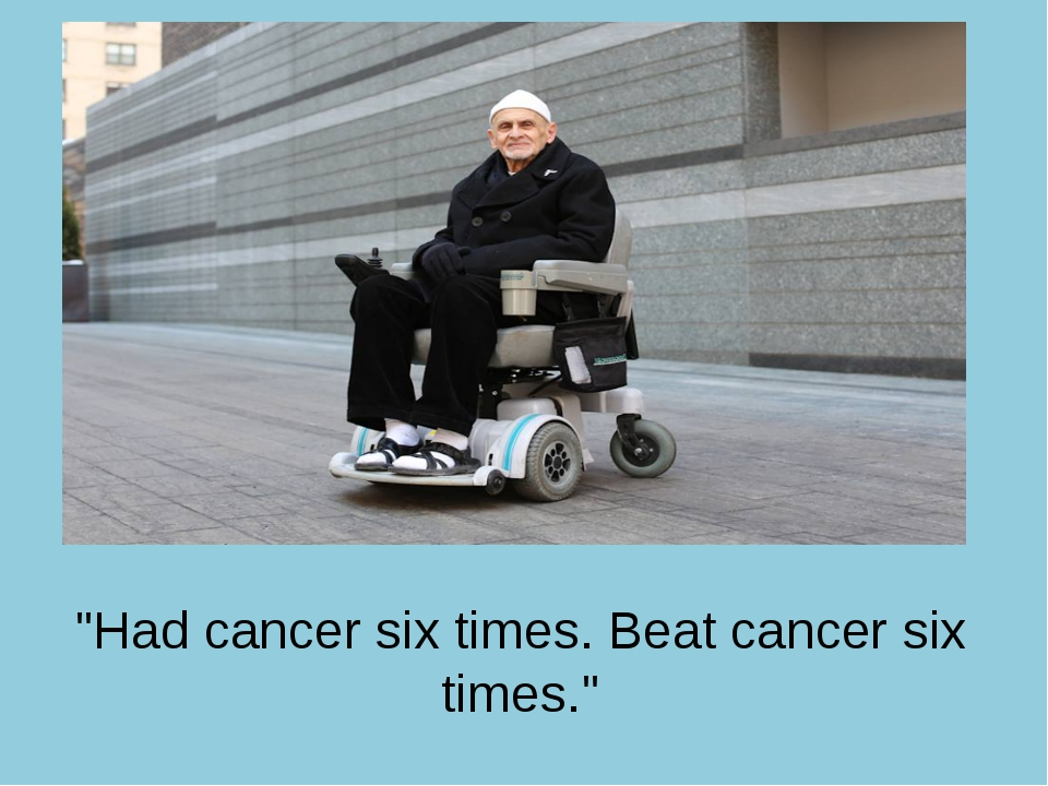 """Had cancer six times. Beat cancer six times."""