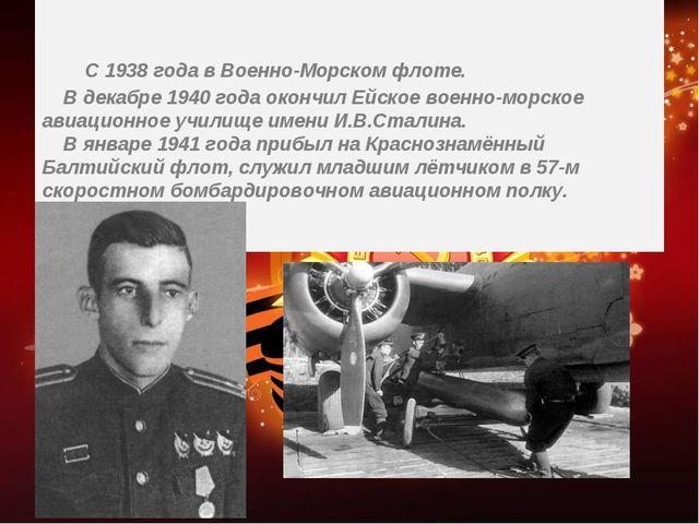 С 1938 года в Военно-Морском флоте. В декабре 1940 года окончил Ейское военн...