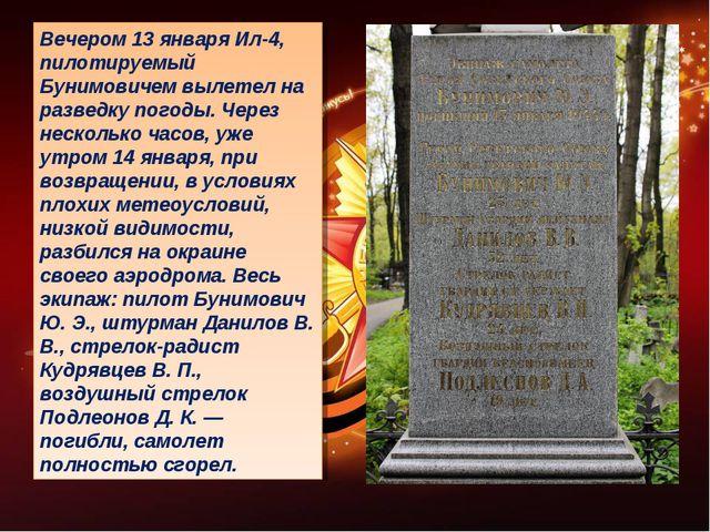 Вечером 13 января Ил-4, пилотируемый Бунимовичем вылетел на разведку погоды....