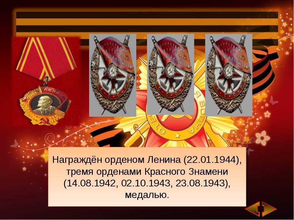 Награждён орденом Ленина (22.01.1944), тремя орденами Красного Знамени (14.08...