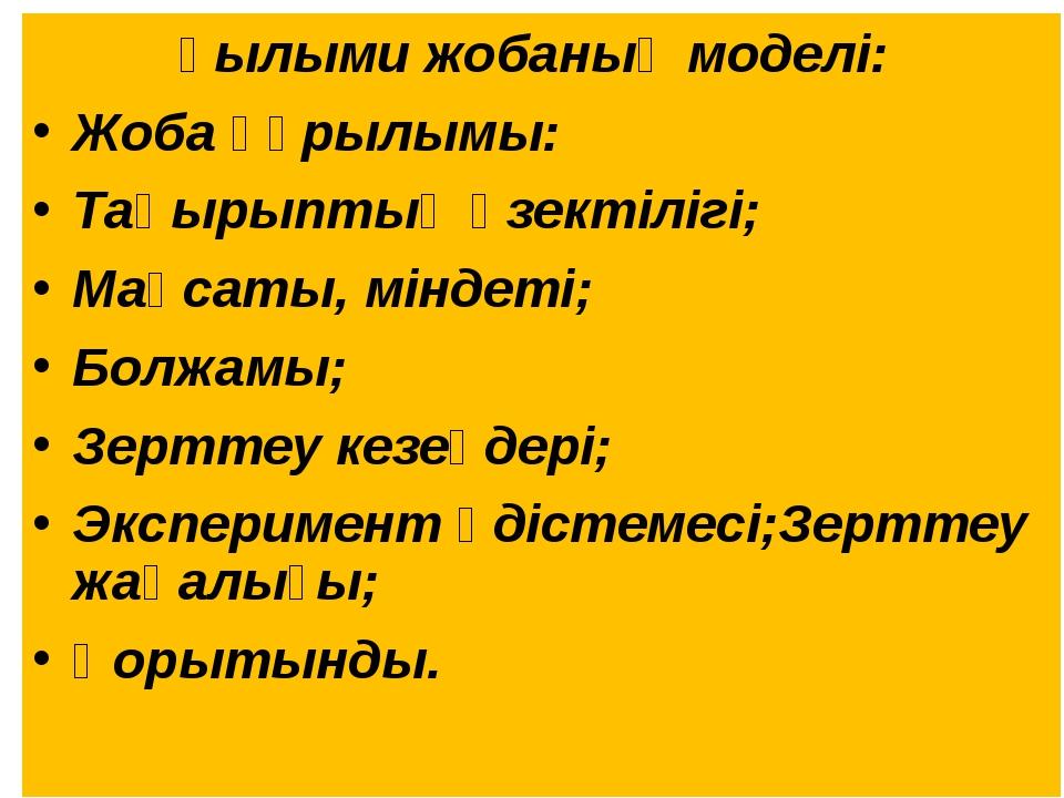 Ғылыми жобаның моделі: Жоба құрылымы: Тақырыптың өзектілігі; Мақсаты, міндеті...