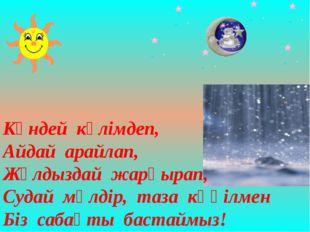 Күндей күлімдеп, Айдай арайлап, Жұлдыздай жарқырап, Судай мөлдір, таза көңілм