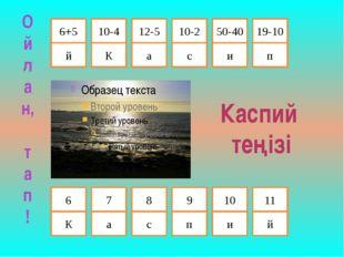 10-2 6+5 12-5 10-4 й К а с Каспий теңізі и п 50-40 19-10 К а с п и й 6 7 8 9