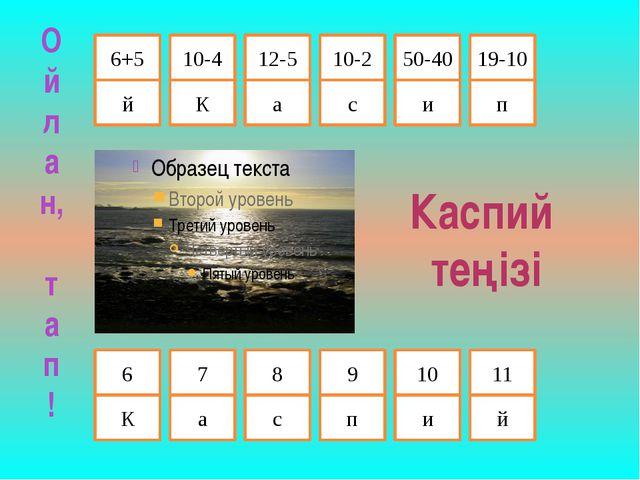 10-2 6+5 12-5 10-4 й К а с Каспий теңізі и п 50-40 19-10 К а с п и й 6 7 8 9...