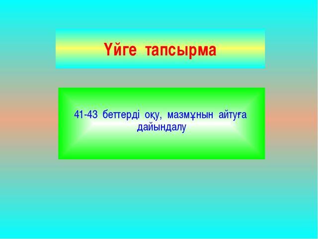 Үйге тапсырма 41-43 беттерді оқу, мазмұнын айтуға дайындалу
