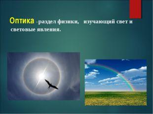 Оптика - раздел физики, изучающий свет и световые явления.