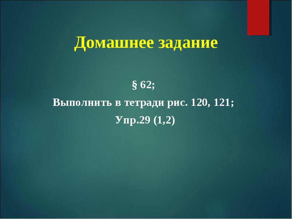 Домашнее задание § 62; Выполнить в тетради рис. 120, 121; Упр.29 (1,2)